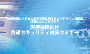 【開催・出展レポート!】医療機関向け情報セキュリティ対策セミナー 2017年下期 & 第37回医療情報学連合大会