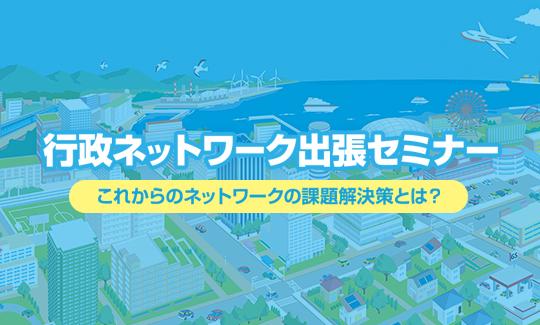 行政ネットワーク出張セミナー申込み開始! & 出展のお知らせ! 第3回[関西]教育ITソリューションEXPO&第2回名古屋スマート工場EXPO